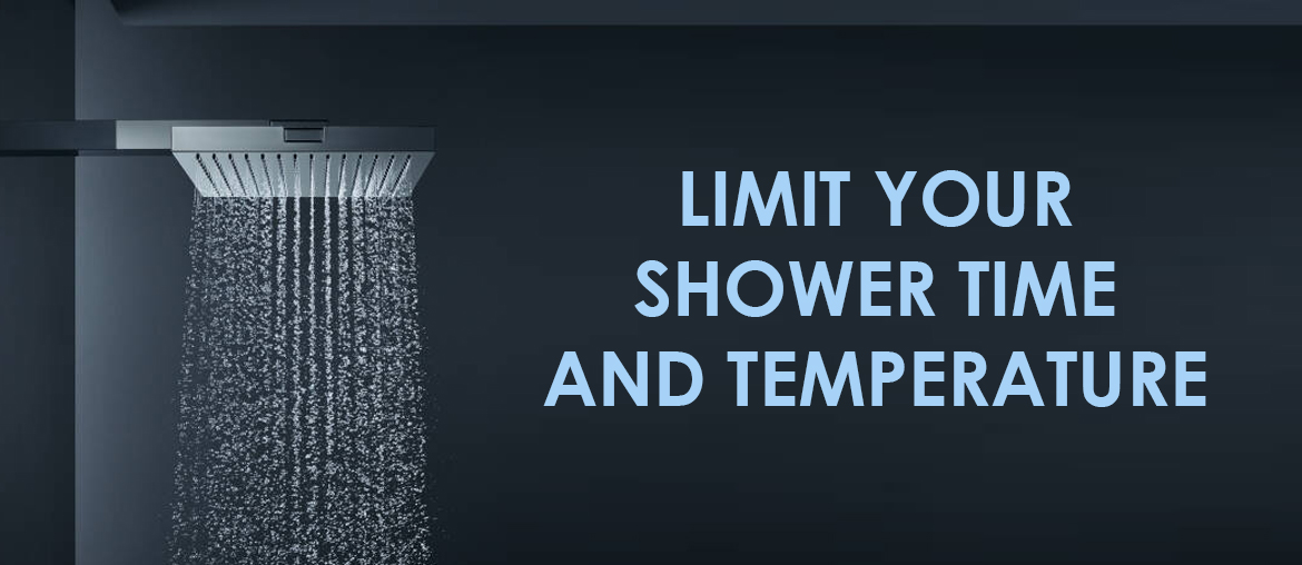 Limit your shower time and temperature
