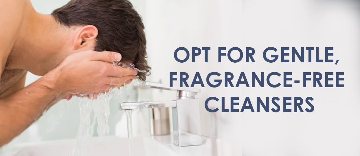 Opt for Gentle, Fragrance-Free Cleansers